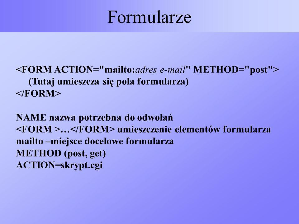 Formularze <FORM ACTION= mailto:adres e-mail METHOD= post > (Tutaj umieszcza się pola formularza) </FORM>