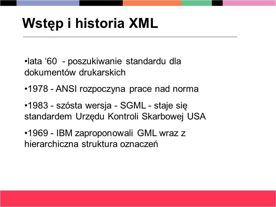 Wstęp i historia XML lata '60 - poszukiwanie standardu dla dokumentów drukarskich. 1978 - ANSI rozpoczyna prace nad norma.