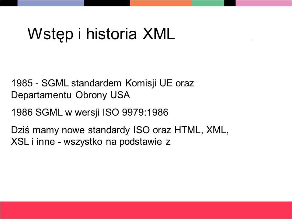 Wstęp i historia XML 1985 - SGML standardem Komisji UE oraz Departamentu Obrony USA. 1986 SGML w wersji ISO 9979:1986.