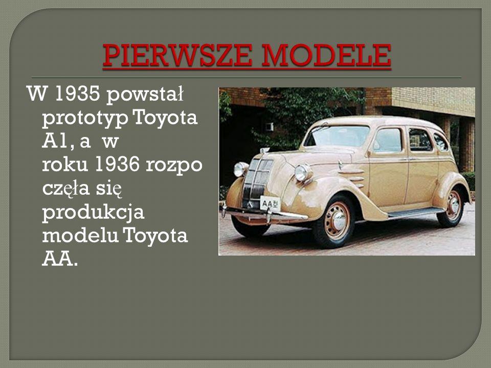 PIERWSZE MODELEW 1935 powstał prototyp Toyota A1, a w roku 1936 rozpoczęła się produkcja modelu Toyota AA.