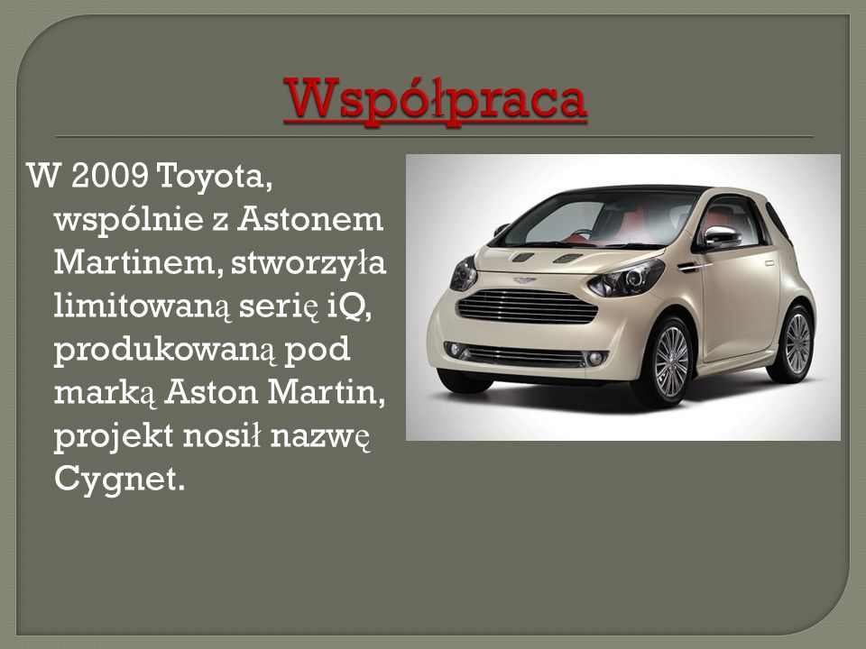 WspółpracaW 2009 Toyota, wspólnie z Astonem Martinem, stworzyła limitowaną serię iQ, produkowaną pod marką Aston Martin, projekt nosił nazwę Cygnet.