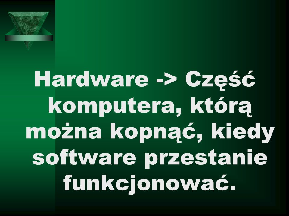 Hardware -> Część komputera, którą można kopnąć, kiedy software przestanie funkcjonować.