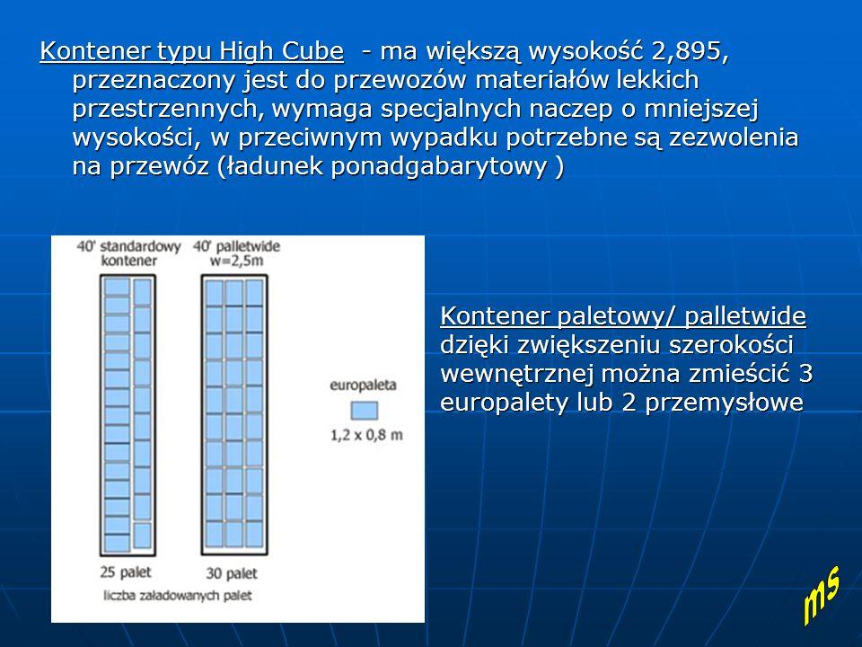 Kontener typu High Cube - ma większą wysokość 2,895, przeznaczony jest do przewozów materiałów lekkich przestrzennych, wymaga specjalnych naczep o mniejszej wysokości, w przeciwnym wypadku potrzebne są zezwolenia na przewóz (ładunek ponadgabarytowy )