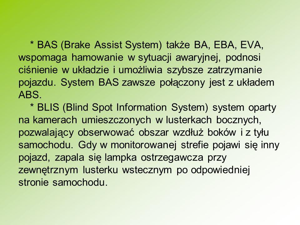* BAS (Brake Assist System) także BA, EBA, EVA, wspomaga hamowanie w sytuacji awaryjnej, podnosi ciśnienie w układzie i umożliwia szybsze zatrzymanie pojazdu.