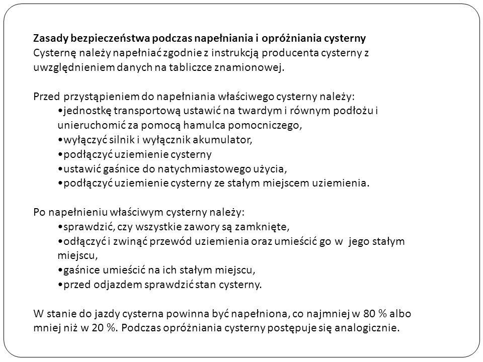 Zasady bezpieczeństwa podczas napełniania i opróżniania cysterny Cysternę należy napełniać zgodnie z instrukcją producenta cysterny z uwzględnieniem danych na tabliczce znamionowej. Przed przystąpieniem do napełniania właściwego cysterny należy: