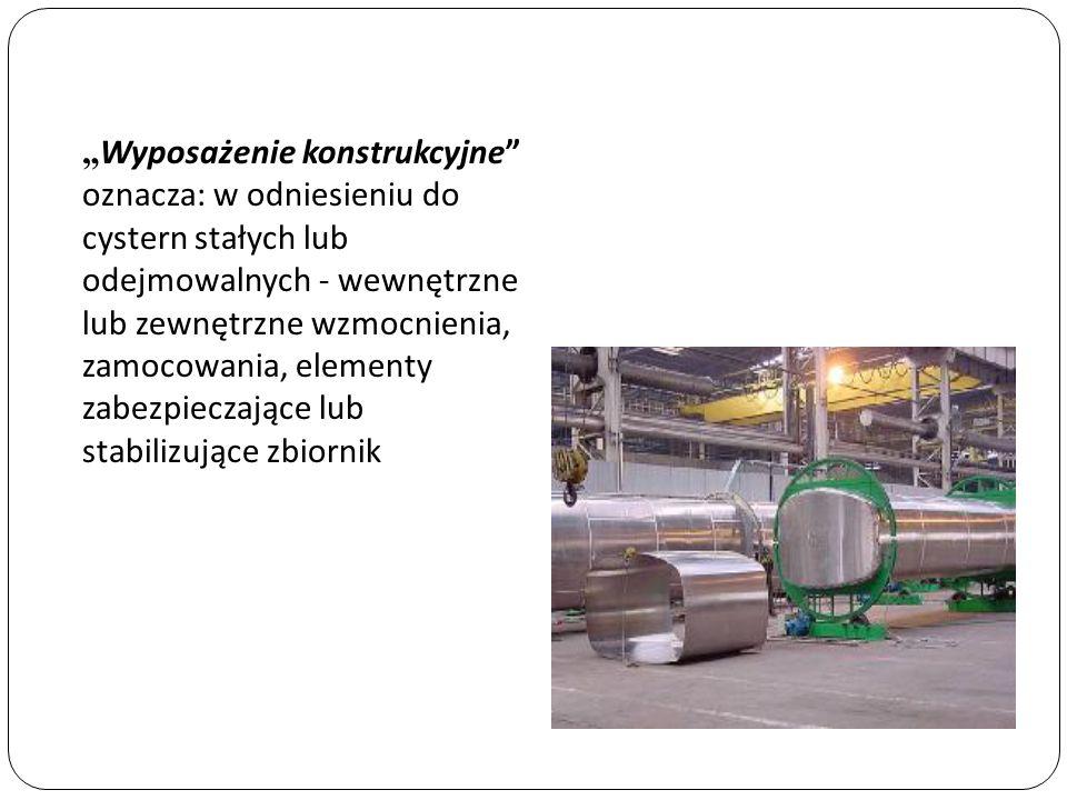 """""""Wyposażenie konstrukcyjne oznacza: w odniesieniu do cystern stałych lub odejmowalnych - wewnętrzne lub zewnętrzne wzmocnienia, zamocowania, elementy zabezpieczające lub stabilizujące zbiornik"""