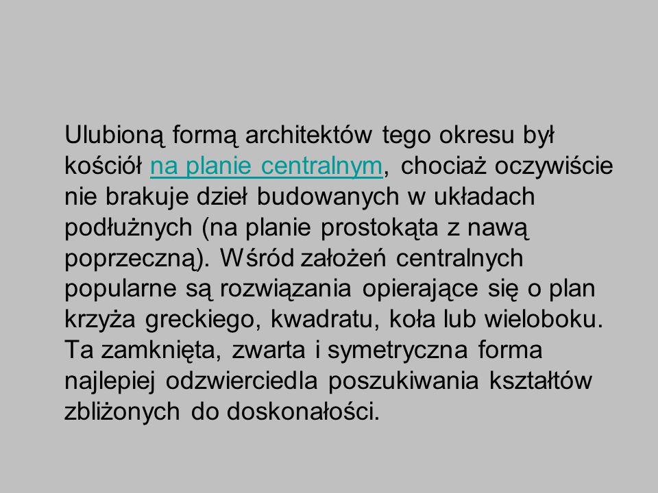 Ulubioną formą architektów tego okresu był kościół na planie centralnym, chociaż oczywiście nie brakuje dzieł budowanych w układach podłużnych (na planie prostokąta z nawą poprzeczną).