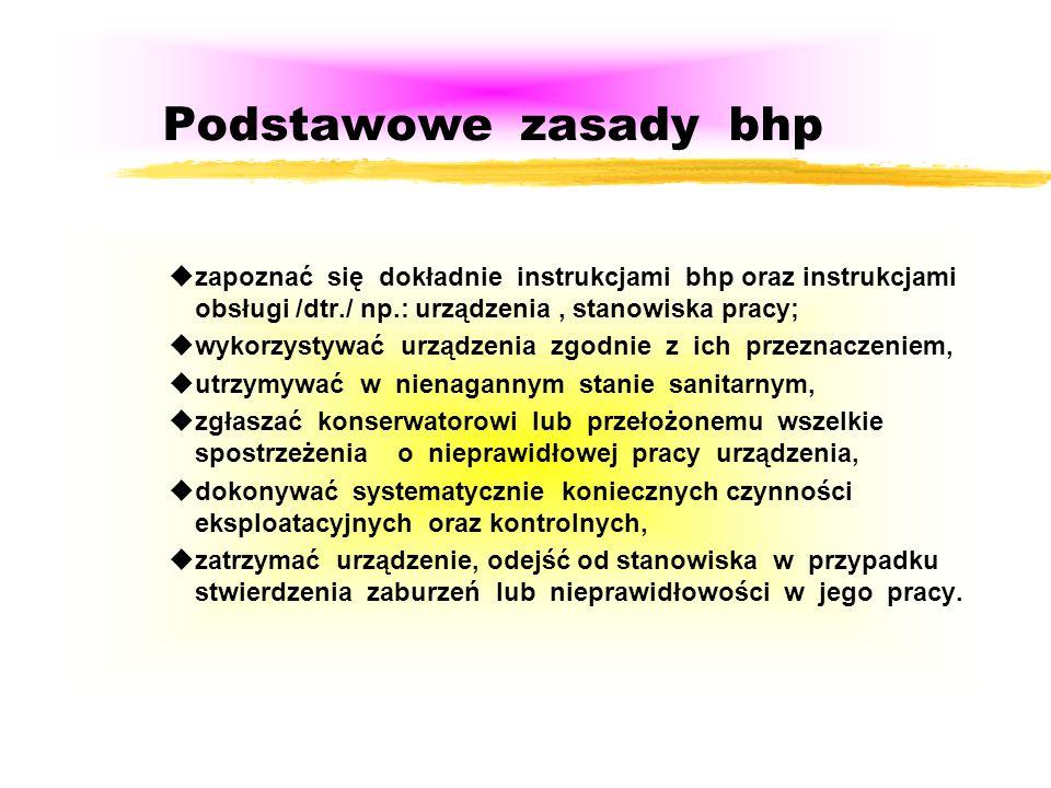 Podstawowe zasady bhp zapoznać się dokładnie instrukcjami bhp oraz instrukcjami obsługi /dtr./ np.: urządzenia , stanowiska pracy;