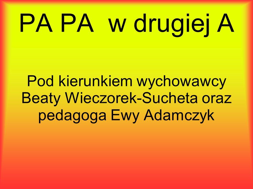 PA PA w drugiej A Pod kierunkiem wychowawcy Beaty Wieczorek-Sucheta oraz pedagoga Ewy Adamczyk