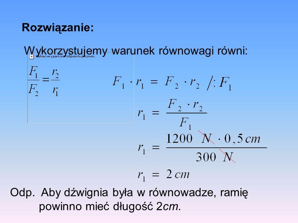 Rozwiązanie: Wykorzystujemy warunek równowagi równi: Odp.