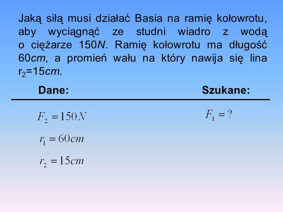 Jaką siłą musi działać Basia na ramię kołowrotu, aby wyciągnąć ze studni wiadro z wodą o ciężarze 150N. Ramię kołowrotu ma długość 60cm, a promień wału na który nawija się lina r2=15cm.