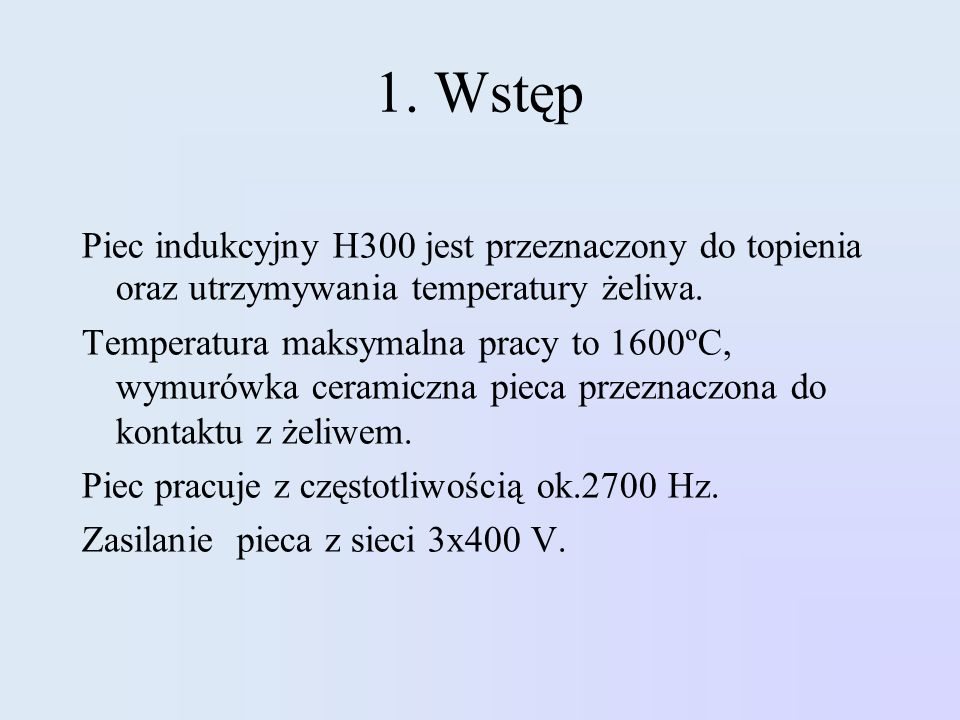 1. Wstęp Piec indukcyjny H300 jest przeznaczony do topienia oraz utrzymywania temperatury żeliwa.