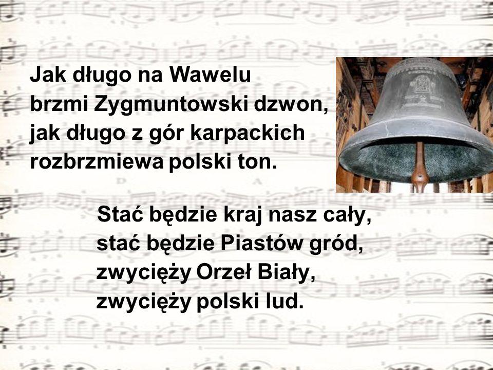 Jak długo na Wawelu brzmi Zygmuntowski dzwon, jak długo z gór karpackich. rozbrzmiewa polski ton.
