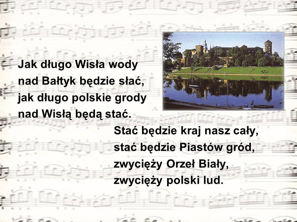 Jak długo Wisła wody nad Bałtyk będzie słać, jak długo polskie grody. nad Wisłą będą stać. Stać będzie kraj nasz cały,