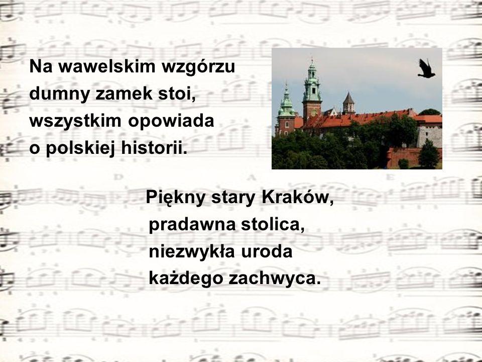 Na wawelskim wzgórzu dumny zamek stoi, wszystkim opowiada. o polskiej historii. Piękny stary Kraków,