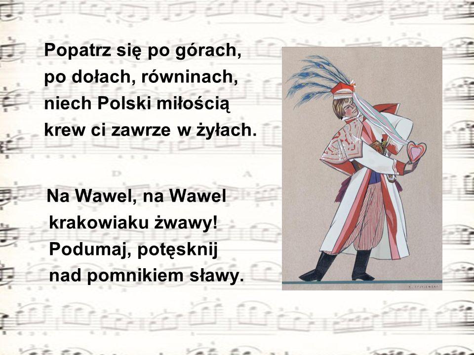 Popatrz się po górach, po dołach, równinach, niech Polski miłością. krew ci zawrze w żyłach. Na Wawel, na Wawel.