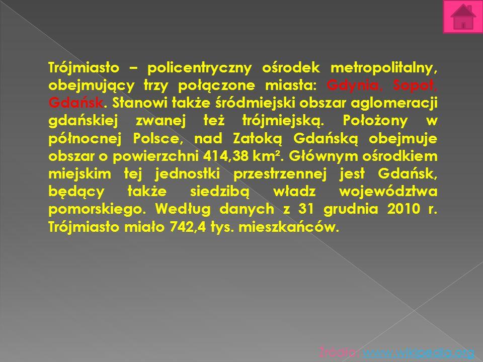 Trójmiasto – policentryczny ośrodek metropolitalny, obejmujący trzy połączone miasta: Gdynia, Sopot, Gdańsk. Stanowi także śródmiejski obszar aglomeracji gdańskiej zwanej też trójmiejską. Położony w północnej Polsce, nad Zatoką Gdańską obejmuje obszar o powierzchni 414,38 km². Głównym ośrodkiem miejskim tej jednostki przestrzennej jest Gdańsk, będący także siedzibą władz województwa pomorskiego. Według danych z 31 grudnia 2010 r. Trójmiasto miało 742,4 tys. mieszkańców.