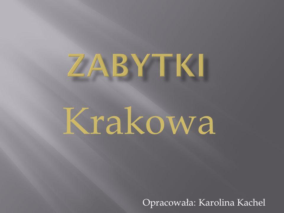 Zabytki Krakowa Opracowała: Karolina Kachel