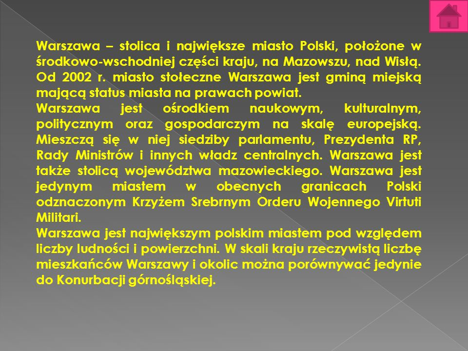 Warszawa – stolica i największe miasto Polski, położone w środkowo-wschodniej części kraju, na Mazowszu, nad Wisłą. Od 2002 r. miasto stołeczne Warszawa jest gminą miejską mającą status miasta na prawach powiat.