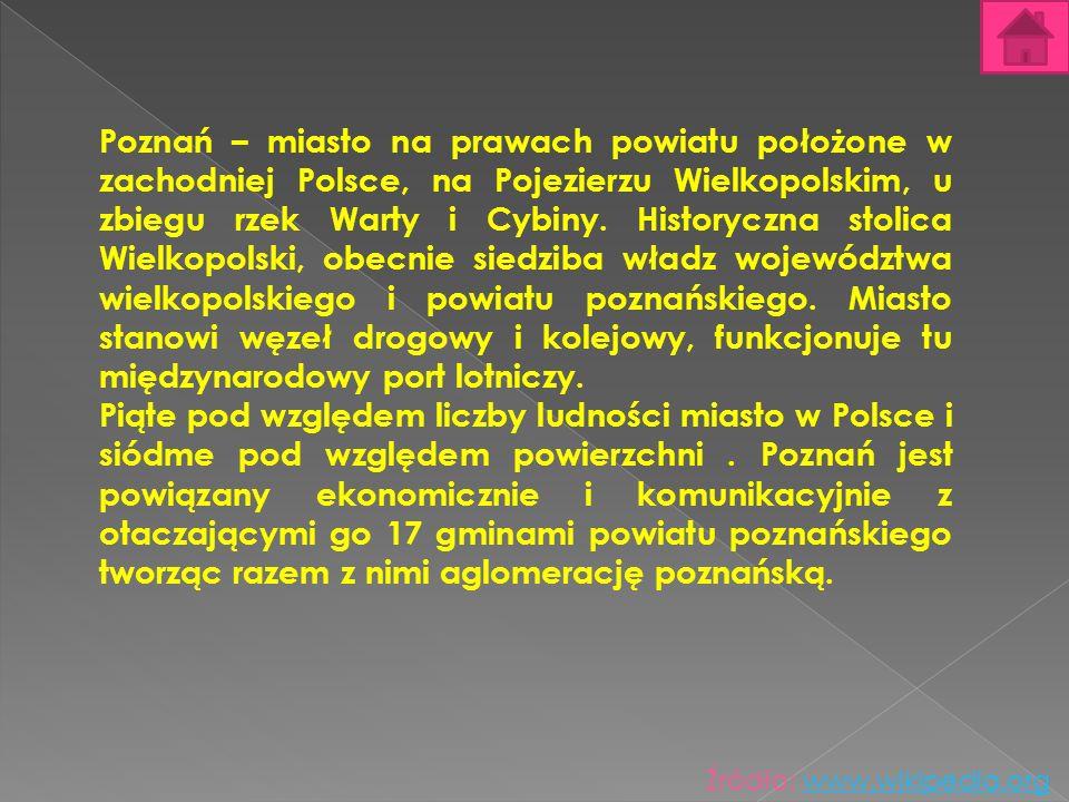 Poznań – miasto na prawach powiatu położone w zachodniej Polsce, na Pojezierzu Wielkopolskim, u zbiegu rzek Warty i Cybiny. Historyczna stolica Wielkopolski, obecnie siedziba władz województwa wielkopolskiego i powiatu poznańskiego. Miasto stanowi węzeł drogowy i kolejowy, funkcjonuje tu międzynarodowy port lotniczy.