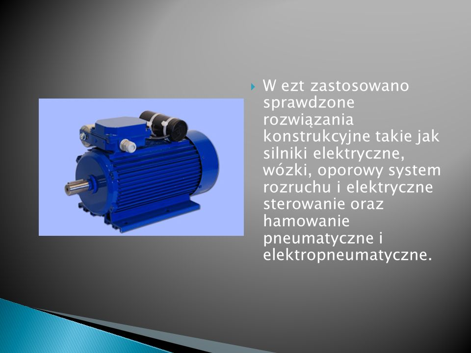 W ezt zastosowano sprawdzone rozwiązania konstrukcyjne takie jak silniki elektryczne, wózki, oporowy system rozruchu i elektryczne sterowanie oraz hamowanie pneumatyczne i elektropneumatyczne.