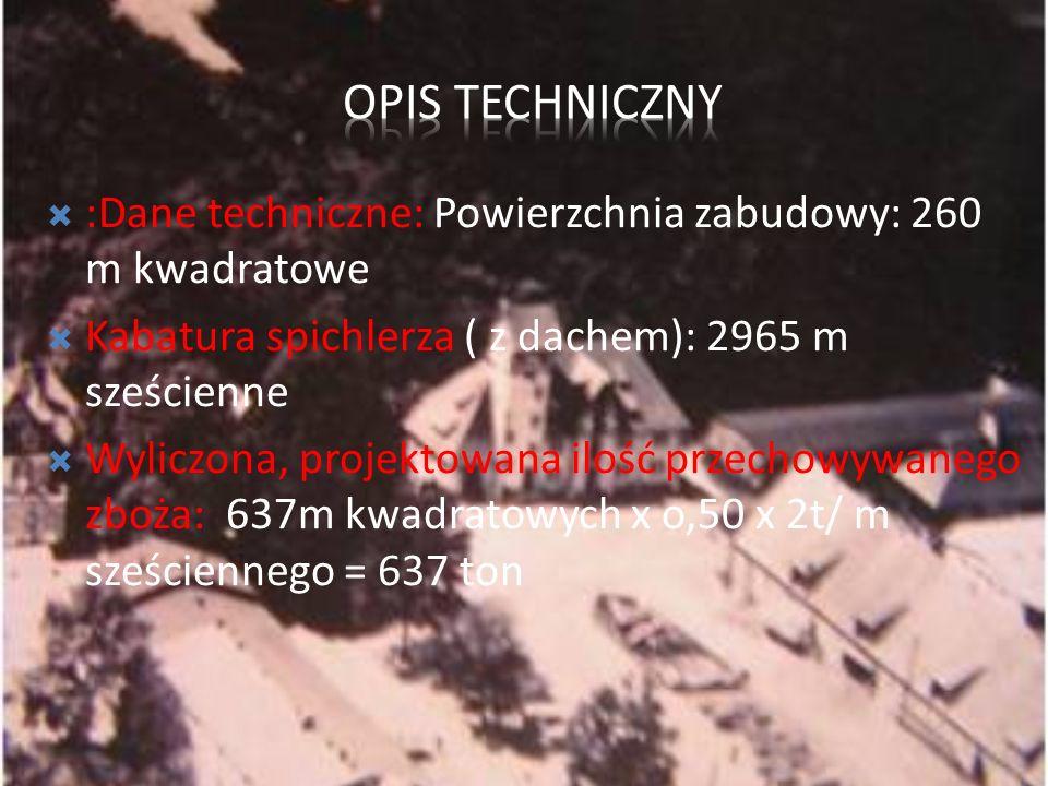 Opis techniczny :Dane techniczne: Powierzchnia zabudowy: 260 m kwadratowe. Kabatura spichlerza ( z dachem): 2965 m sześcienne.