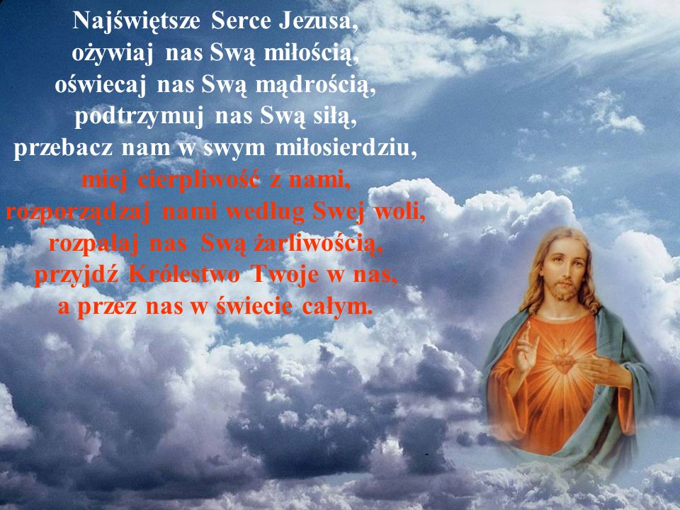 Najświętsze Serce Jezusa, ożywiaj nas Swą miłością, oświecaj nas Swą mądrością, podtrzymuj nas Swą siłą, przebacz nam w swym miłosierdziu, miej cierpliwość z nami, rozporządzaj nami według Swej woli, rozpalaj nas Swą żarliwością, przyjdź Królestwo Twoje w nas, a przez nas w świecie całym.