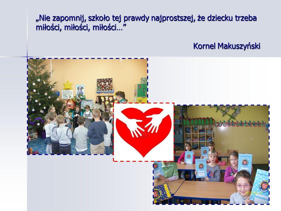 """Nie zapomnij, szkoło tej prawdy najprostszej, że dziecku trzeba miłości, miłości, miłości… Kornel Makuszyński"