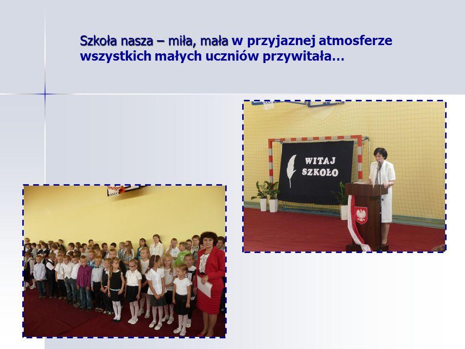 Szkoła nasza – miła, mała w przyjaznej atmosferze wszystkich małych uczniów przywitała…