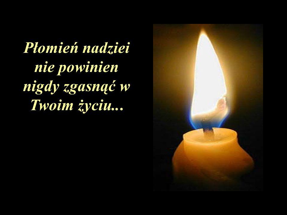 Płomień nadziei nie powinien nigdy zgasnąć w Twoim życiu...