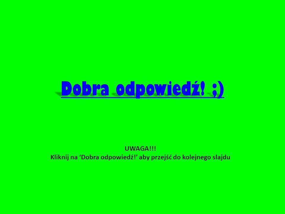 UWAGA!!! Kliknij na 'Dobra odpowiedź!' aby przejść do kolejnego slajdu