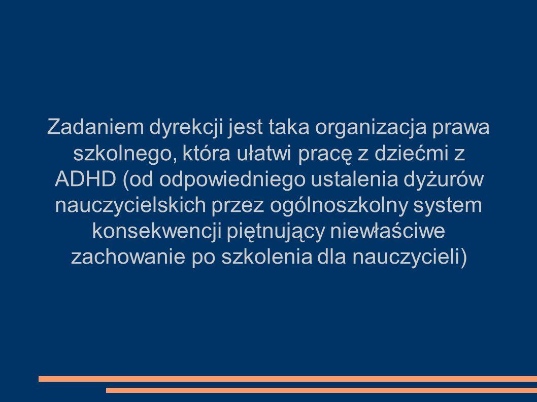 Zadaniem dyrekcji jest taka organizacja prawa szkolnego, która ułatwi pracę z dziećmi z ADHD (od odpowiedniego ustalenia dyżurów nauczycielskich przez ogólnoszkolny system konsekwencji piętnujący niewłaściwe zachowanie po szkolenia dla nauczycieli)