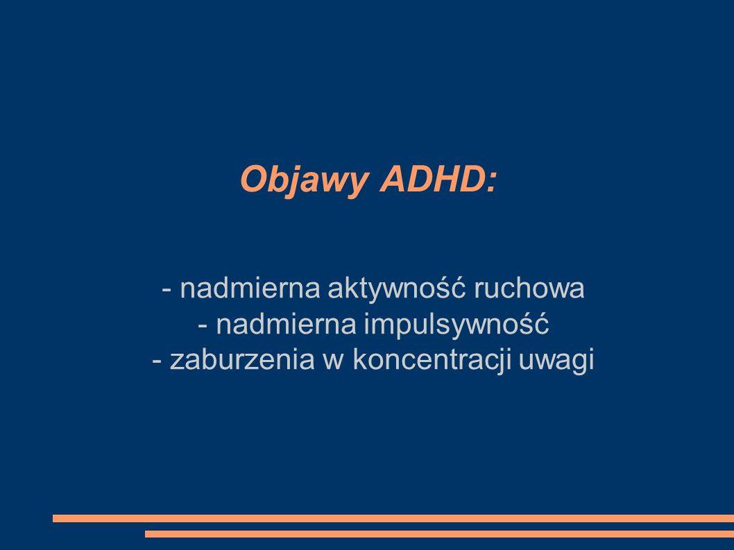 Objawy ADHD: - nadmierna aktywność ruchowa - nadmierna impulsywność