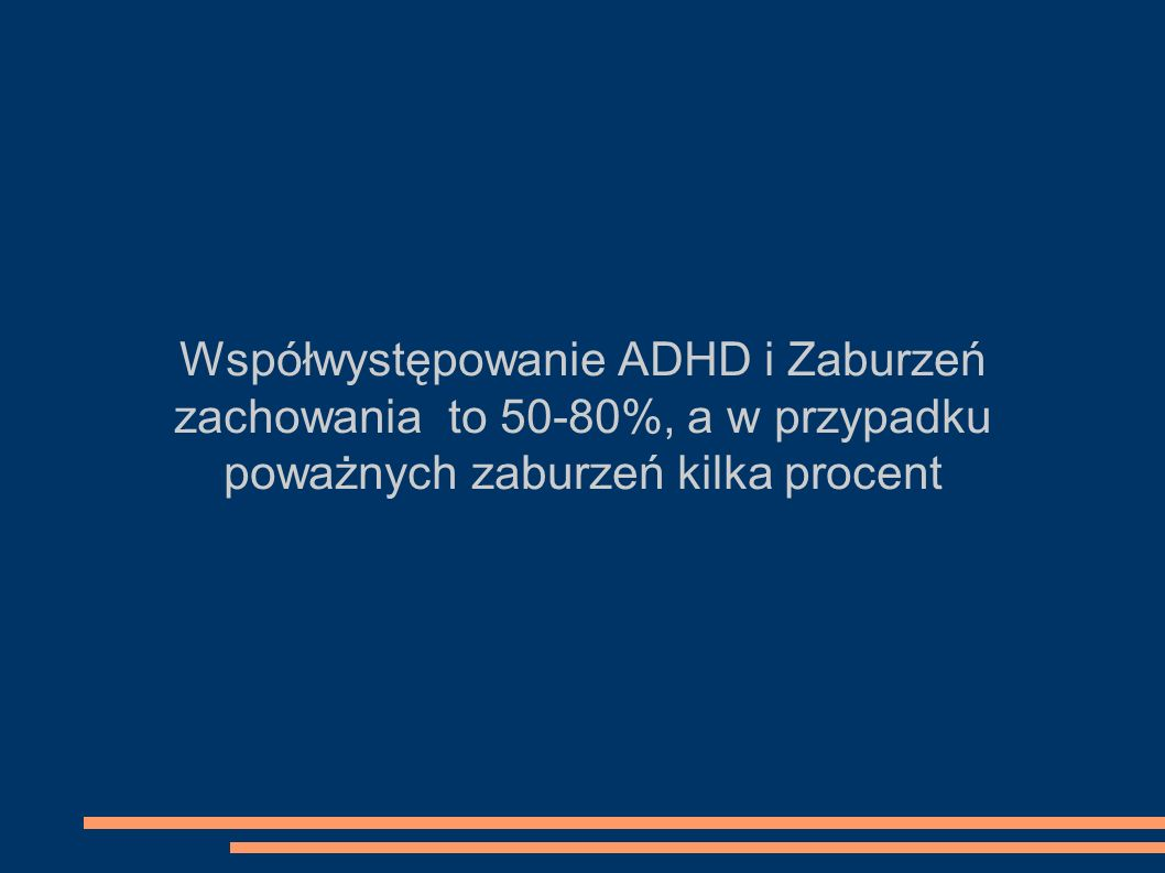Współwystępowanie ADHD i Zaburzeń zachowania to 50-80%, a w przypadku poważnych zaburzeń kilka procent