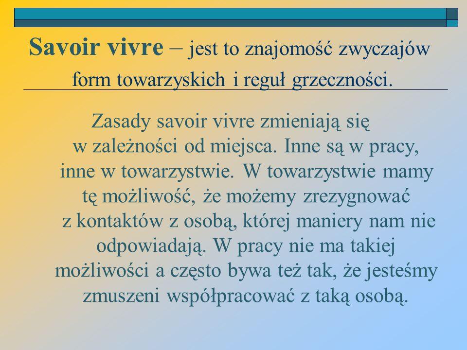 Savoir vivre – jest to znajomość zwyczajów form towarzyskich i reguł grzeczności.