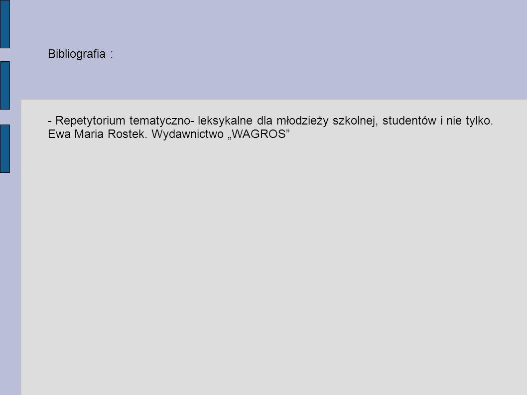 Bibliografia :- Repetytorium tematyczno- leksykalne dla młodzieży szkolnej, studentów i nie tylko.