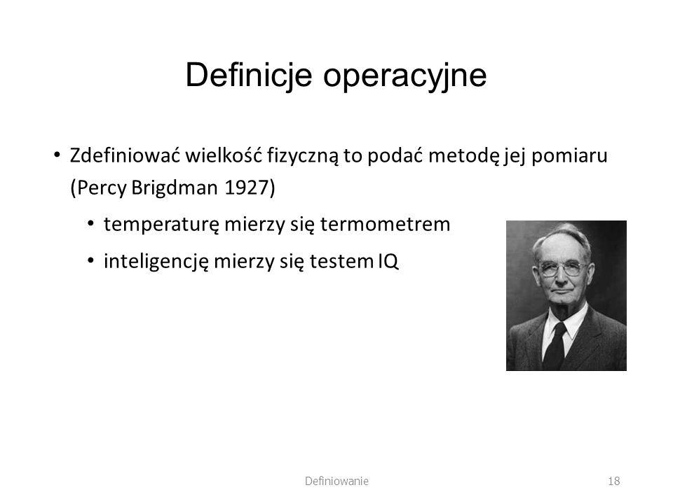 Definicje operacyjne Zdefiniować wielkość fizyczną to podać metodę jej pomiaru (Percy Brigdman 1927)