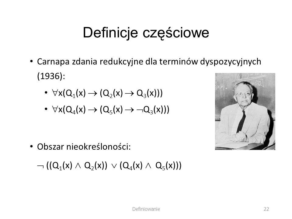Definicje częściowe Carnapa zdania redukcyjne dla terminów dyspozycyjnych (1936): x(Q1(x)  (Q2(x)  Q3(x)))
