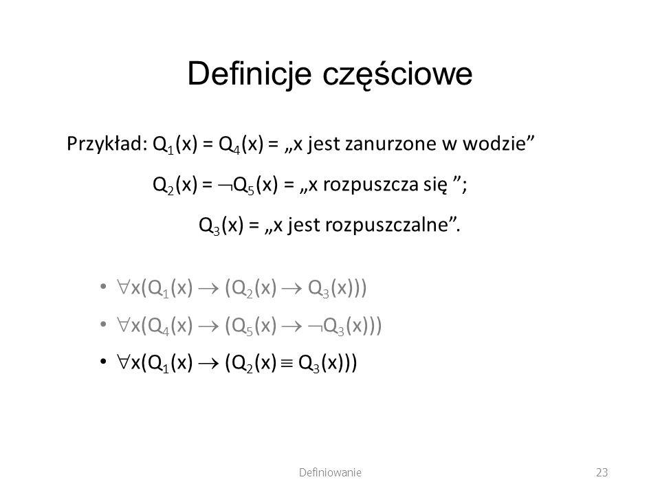 """Definicje częściowe Przykład: Q1(x) = Q4(x) = """"x jest zanurzone w wodzie Q2(x) = Q5(x) = """"x rozpuszcza się ;"""