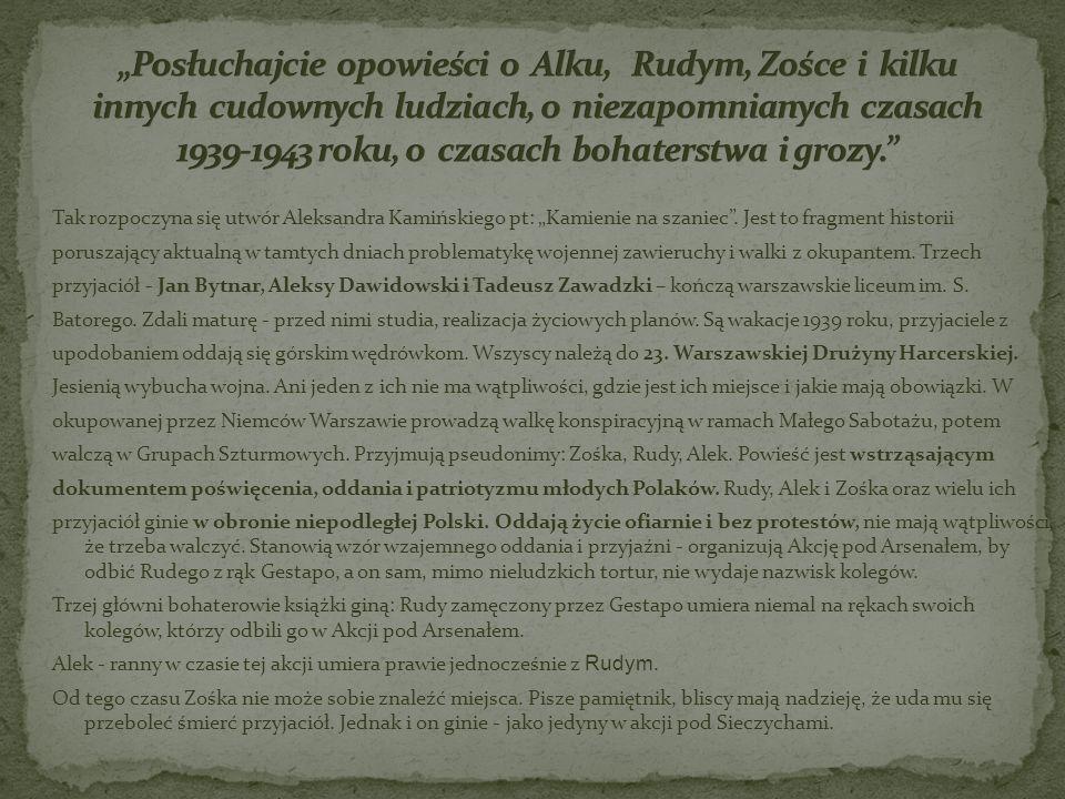 """""""Posłuchajcie opowieści o Alku, Rudym, Zośce i kilku innych cudownych ludziach, o niezapomnianych czasach 1939-1943 roku, o czasach bohaterstwa i grozy."""
