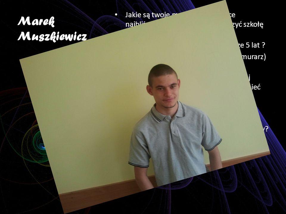 Marek Muszkiewicz Jakie są twoje marzenia dotyczące najbliższego roku Pragnę skończyć szkołę wyremontować mieszkanie .