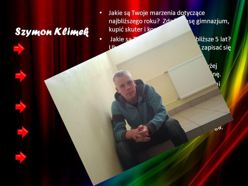 Szymon Klimek Jakie są Twoje marzenia dotyczące najbliższego roku Zdać I klasę gimnazjum, kupić skuter i konsolę do gier.