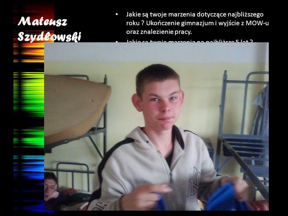 Mateusz Szydłowski Jakie są twoje marzenia dotyczące najbliższego roku Ukończenie gimnazjum i wyjście z MOW-u oraz znalezienie pracy.