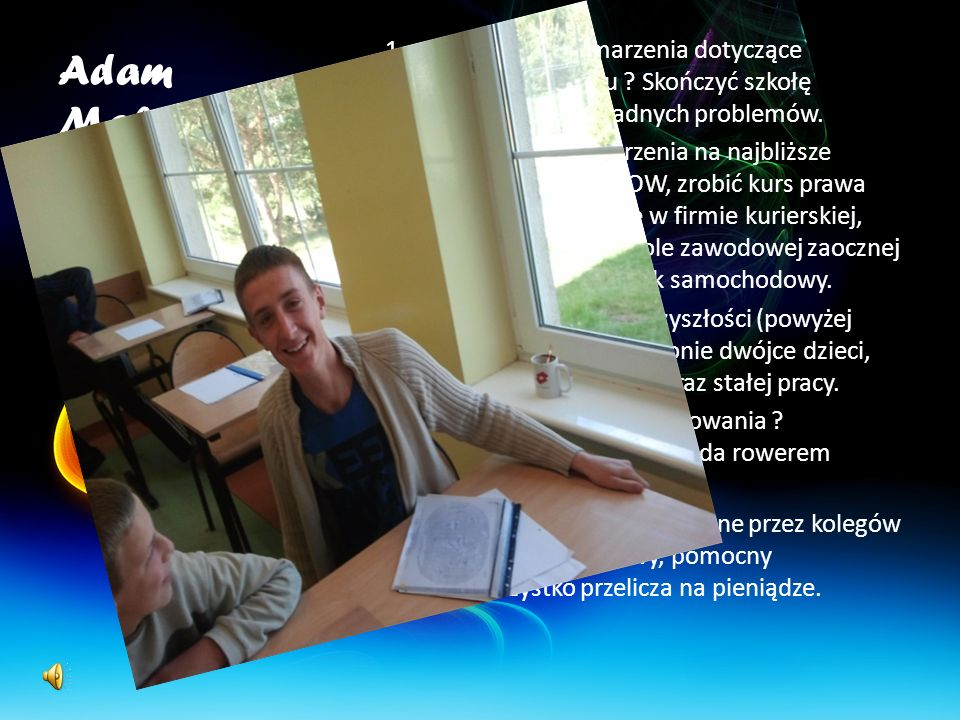 Adam Makarewicz Jakie są twoje marzenia dotyczące najbliższego roku Skończyć szkołę w ośrodku bez żadnych problemów.
