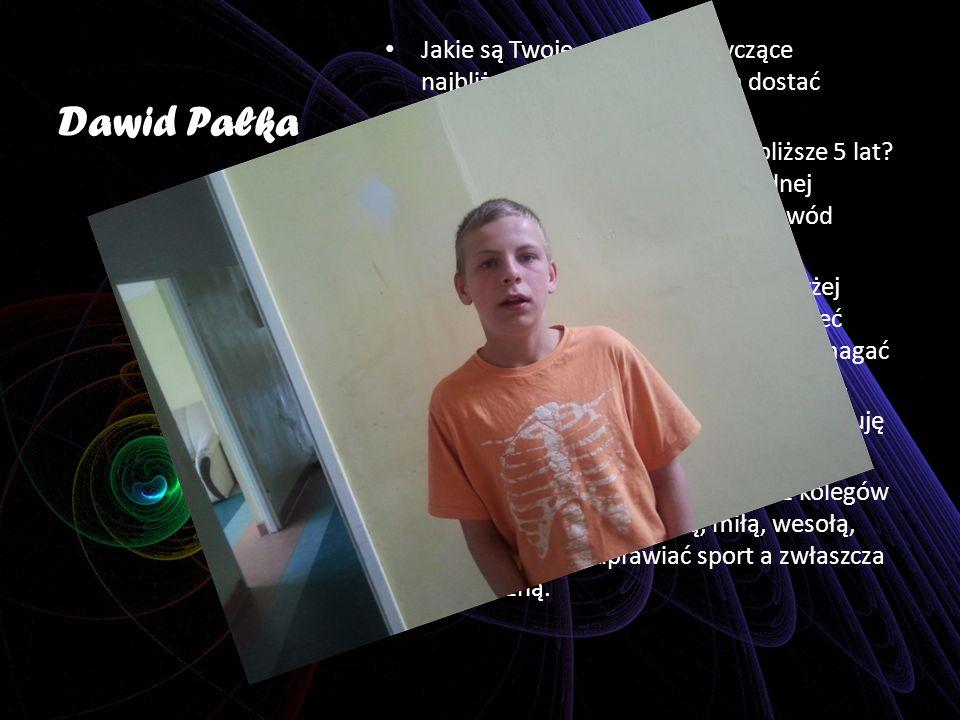 Dawid Pałka Jakie są Twoje marzenia dotyczące najbliższego roku Chciałbym dostać urlopowanie z Ośrodka.