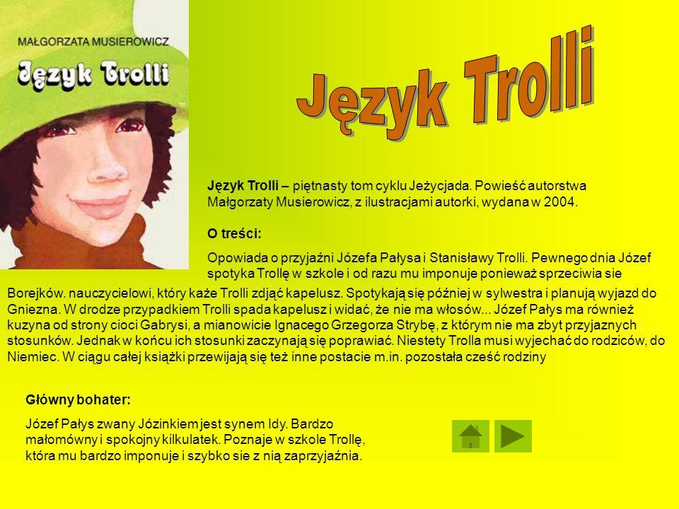 Język Trolli Język Trolli – piętnasty tom cyklu Jeżycjada. Powieść autorstwa Małgorzaty Musierowicz, z ilustracjami autorki, wydana w 2004.
