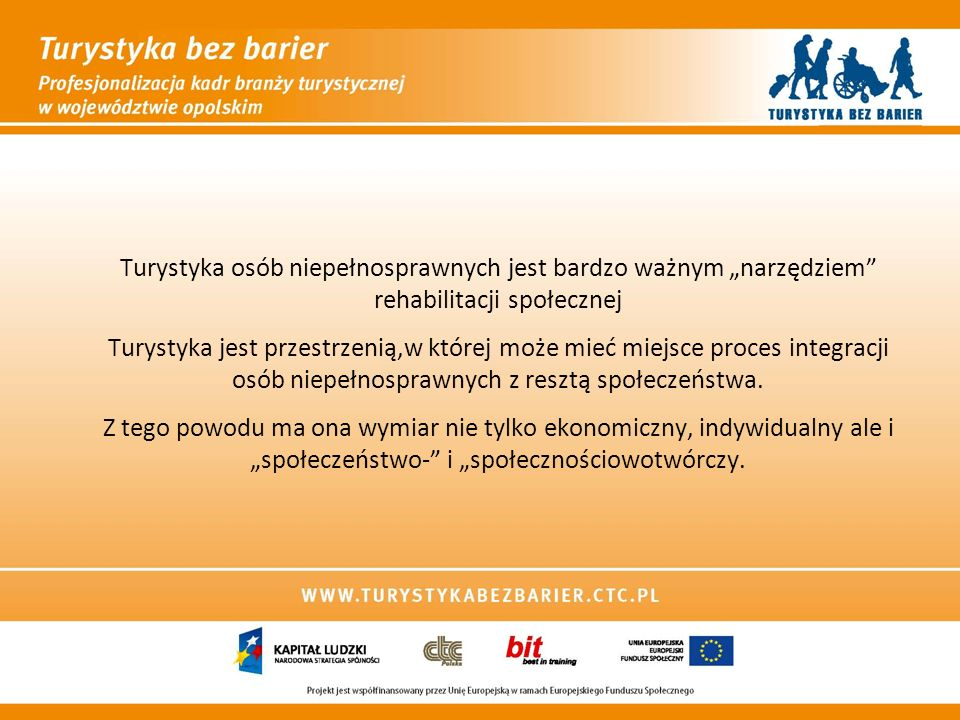 """Turystyka osób niepełnosprawnych jest bardzo ważnym """"narzędziem rehabilitacji społecznej Turystyka jest przestrzenią,w której może mieć miejsce proces integracji osób niepełnosprawnych z resztą społeczeństwa."""