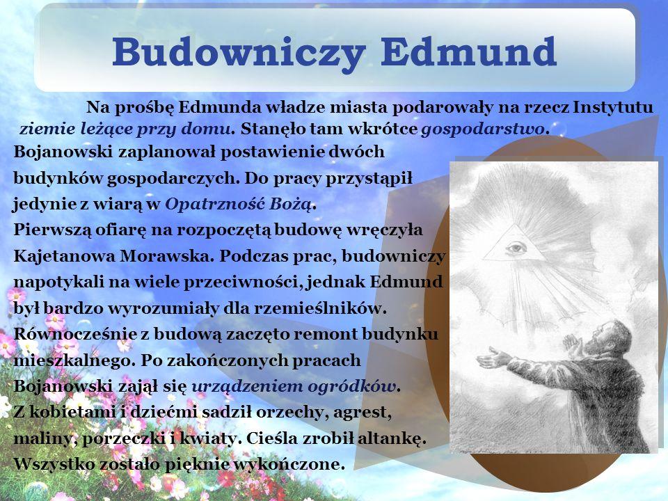 Budowniczy Edmund Na prośbę Edmunda władze miasta podarowały na rzecz Instytutu ziemie leżące przy domu. Stanęło tam wkrótce gospodarstwo.