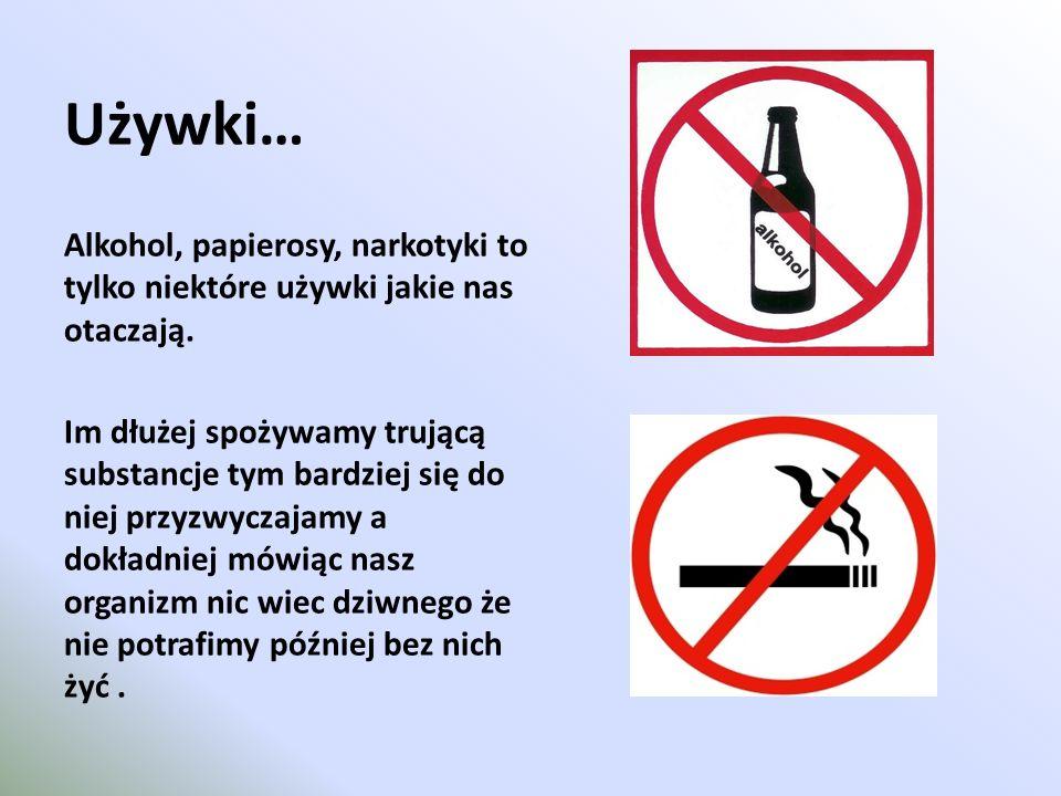 Używki… Alkohol, papierosy, narkotyki to tylko niektóre używki jakie nas otaczają.