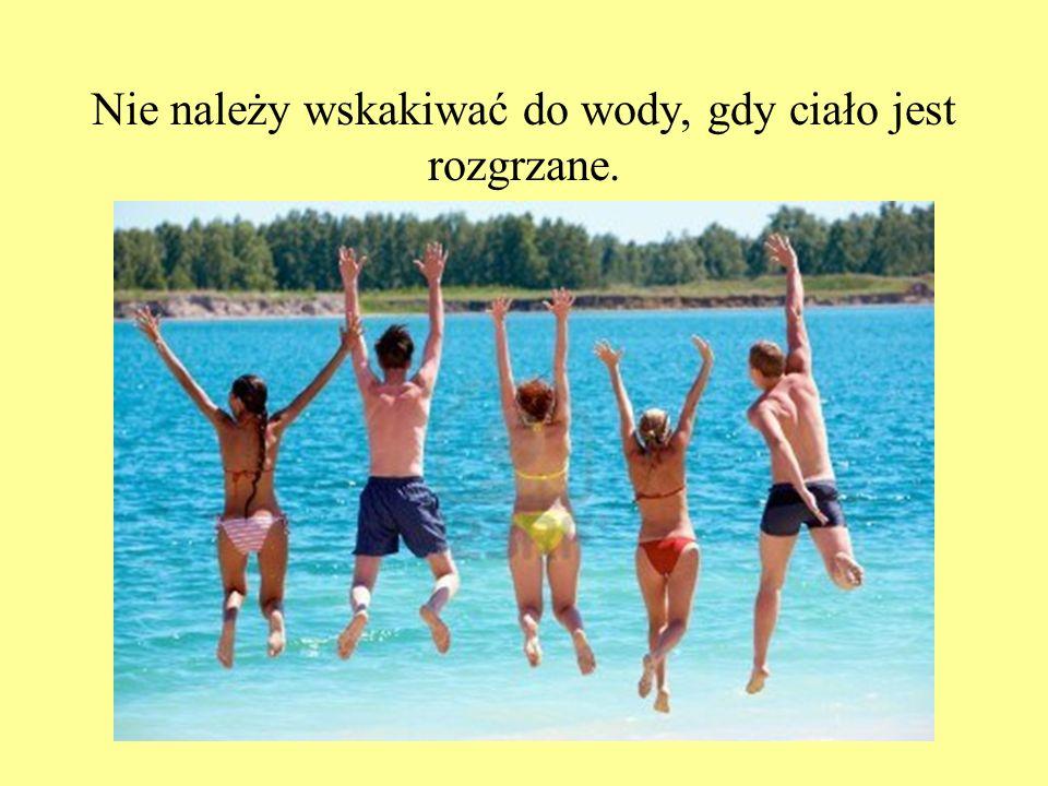 Nie należy wskakiwać do wody, gdy ciało jest rozgrzane.